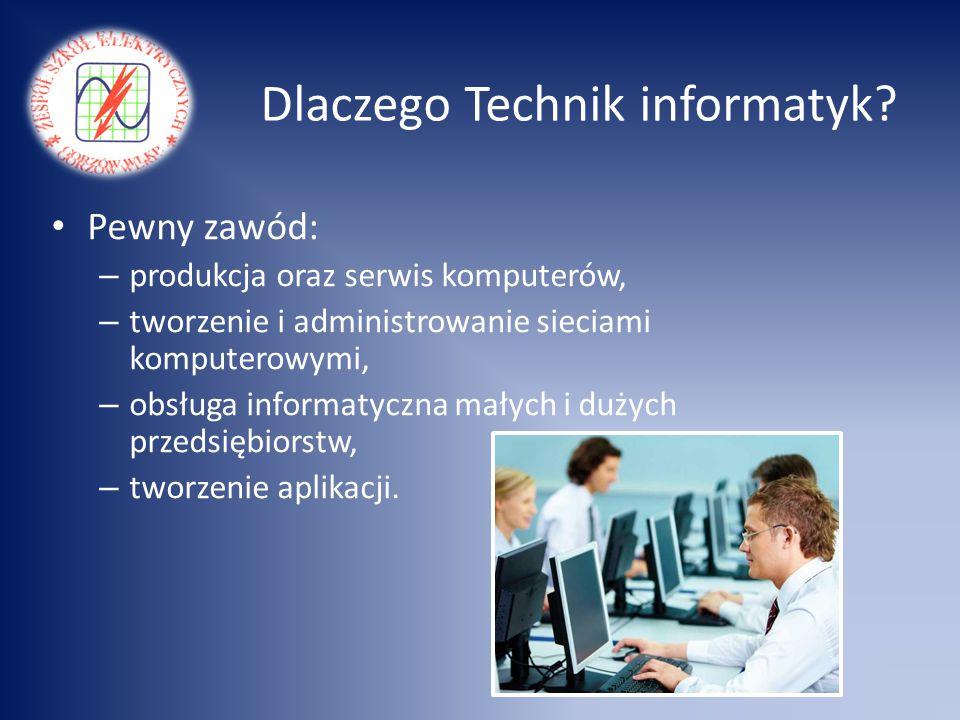 Dlaczego Technik informatyk? Pewny zawód: – produkcja oraz serwis komputerów, – tworzenie i administrowanie sieciami komputerowymi, – obsługa informat