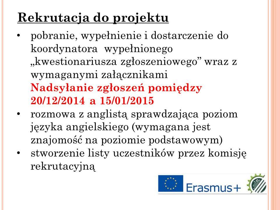 """pobranie, wypełnienie i dostarczenie do koordynatora wypełnionego """"kwestionariusza zgłoszeniowego wraz z wymaganymi załącznikami Nadsyłanie zgłoszeń pomiędzy 20/12/2014 a 15/01/2015 rozmowa z anglistą sprawdzająca poziom języka angielskiego (wymagana jest znajomość na poziomie podstawowym) stworzenie listy uczestników przez komisję rekrutacyjną Rekrutacja do projektu"""