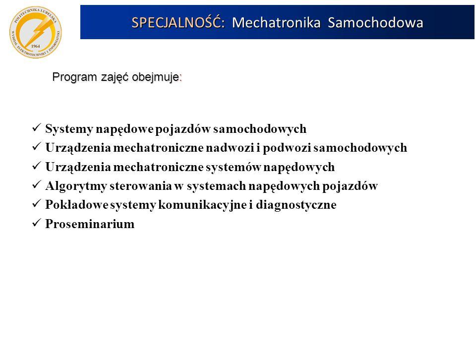 SPECJALNOŚĆ: Mechatronika Samochodowa Program zajęć obejmuje: Systemy napędowe pojazdów samochodowych Urządzenia mechatroniczne nadwozi i podwozi samochodowych Urządzenia mechatroniczne systemów napędowych Algorytmy sterowania w systemach napędowych pojazdów Pokładowe systemy komunikacyjne i diagnostyczne Proseminarium