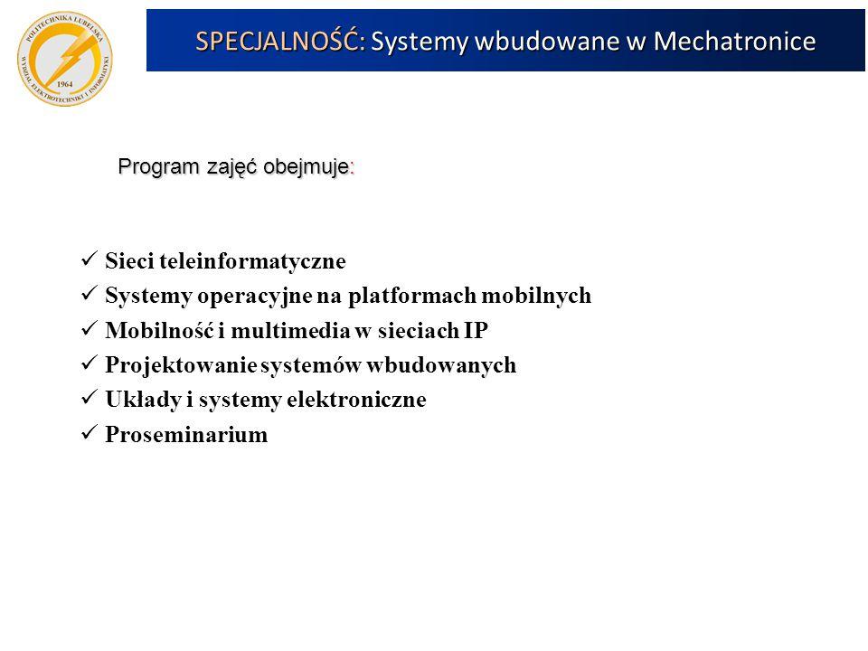 9 Program zajęć obejmuje: Sieci teleinformatyczne Systemy operacyjne na platformach mobilnych Mobilność i multimedia w sieciach IP Projektowanie systemów wbudowanych Układy i systemy elektroniczne Proseminarium SPECJALNOŚĆ: Systemy wbudowane w Mechatronice