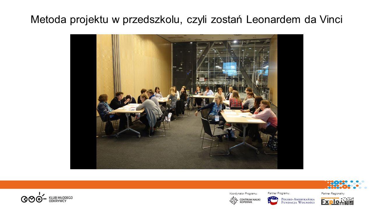 Koordynator Programu: Partner Programu: Partner Regionalny: Metoda projektu w przedszkolu, czyli zostań Leonardem da Vinci
