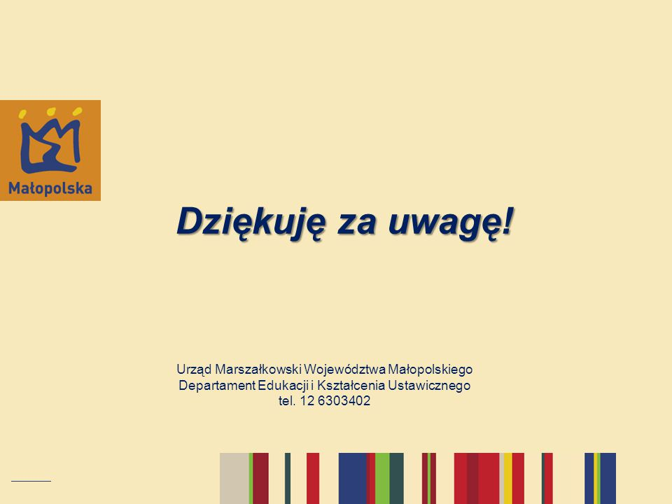 Urząd Marszałkowski Województwa Małopolskiego Departament Edukacji i Kształcenia Ustawicznego tel. 12 6303402 Dziękuję za uwagę!