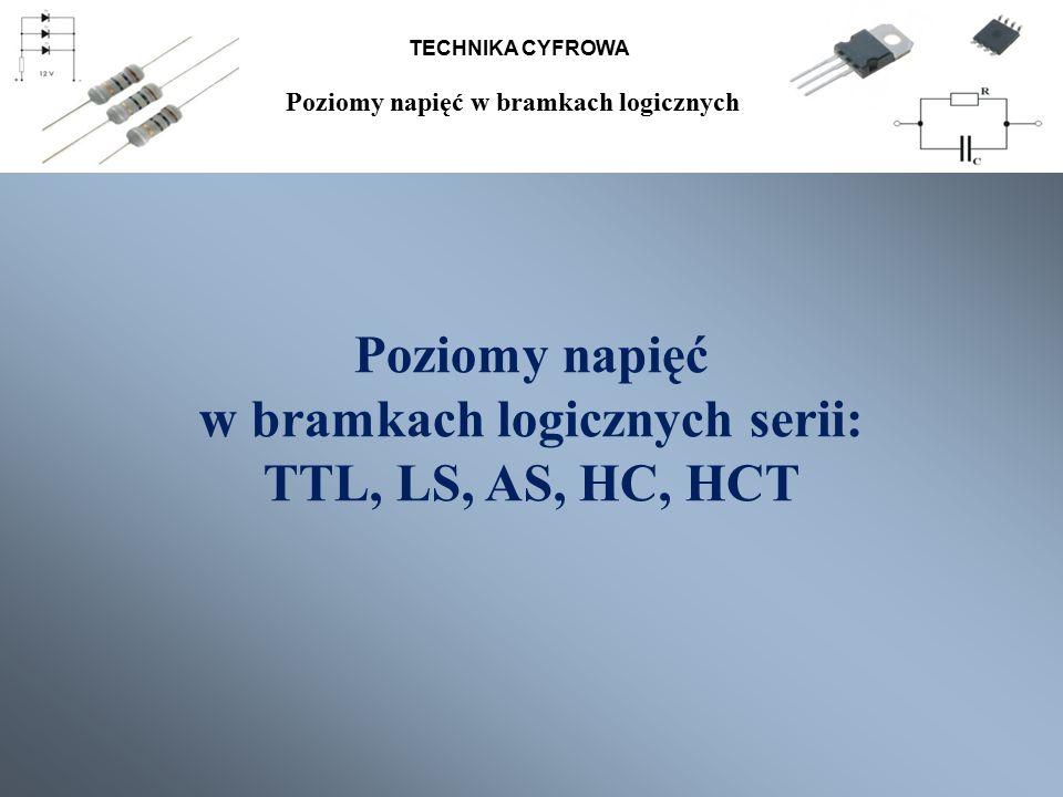 TECHNIKA CYFROWA Poziomy napięć w bramkach logicznych serii: TTL, LS, AS, HC, HCT Poziomy napięć w bramkach logicznych