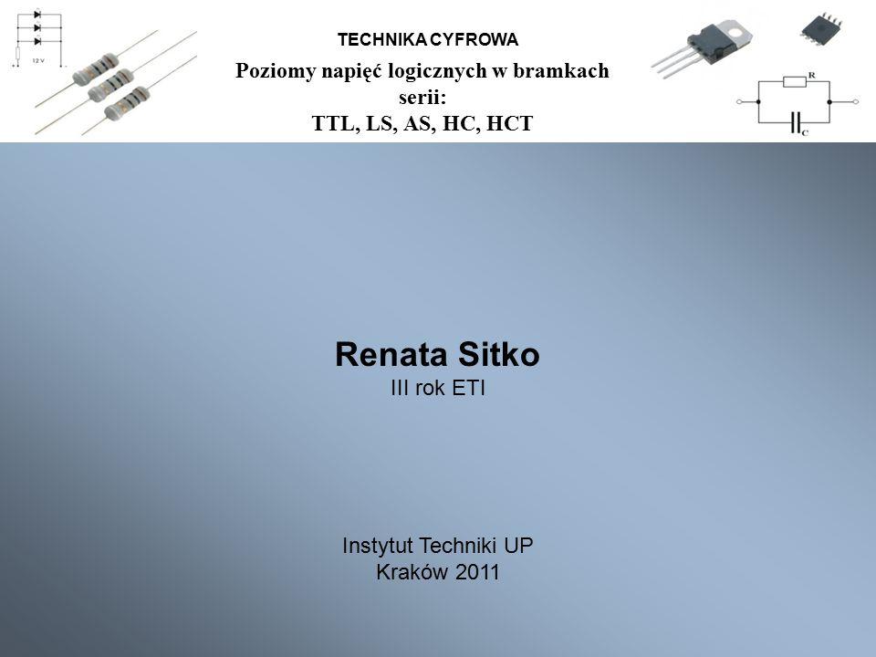TECHNIKA CYFROWA Poziomy napięć logicznych w bramkach serii: TTL, LS, AS, HC, HCT Renata Sitko III rok ETI Instytut Techniki UP Kraków 2011