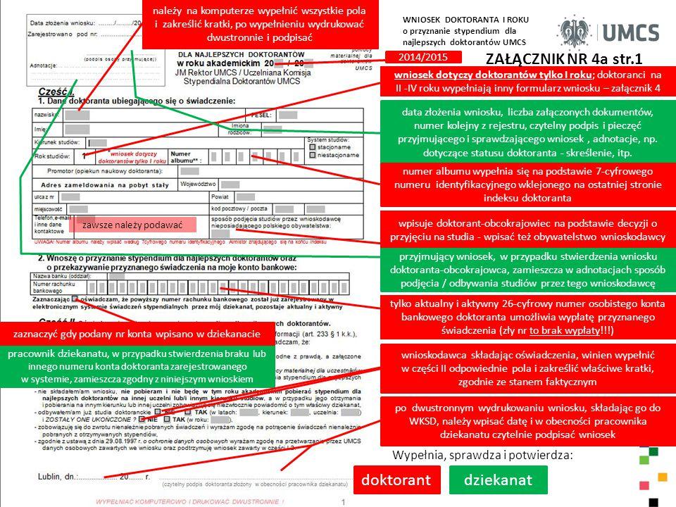 Wypełnia, sprawdza i potwierdza: komisja WKSD przyznaje punkty doktorantowi, wg przyjętych kryteriów ZAŁĄCZNIK NR 4a str.2 WNIOSEK DOKTORANTA I ROKU o przyznanie stypendium dla najlepszych doktorantów UMCS data, pieczęć i podpis Przewodniczącego WKSD WKSD i UKSD rozpatrując niniejszy wniosek doktoranta opierają się na prawidłowości i prawdziwości danych zamieszczonych przez doktoranta w części I i II wniosku Uwagi UKSD; adnotacje odnośnie zmian dotyczących przyznanego stypendium; adnotacje Uczelnianej Komisji Stypendialnej Doktorantów UMCS w prowadzonym postępowaniu w sprawie ponownego rozpatrzenia wniosku; wymagane są daty i podpisy uprawnionych osób wpisujących uwagi imię i nazwisko doktoranta data posiedzenia Komisji Uczelnianej i podjęcia decyzji przez UKSD w sprawie przyznania stypendium dla najlepszych doktorantów, na podstawie oceny wniosków doktorantów oraz weryfikacji projektów list rankingowych zgłoszonych przez WKSD przyznanie przez UKSD stypendium dla najlepszych doktorantów w określonej wysokości, zgodnie z ogłoszonym na rok 2014/2015 Komunikatem Rektora i Samorządu Doktorantów; od października 2014 r., na okres do 10 miesięcy, z możliwością zmiany jego wysokości od semestru letniego, gdy będzie to uzasadnione stanem środków funduszu przeznaczonego na świadczenia dla doktorantów; łączna kwota stypendium socjalnego i stypendium dla najlepszych doktorantów nie może być większa niż 90% najniższego wynagrodzenia zasadniczego asystenta ustalonego w przepisach o wynagrodzeniu nauczycieli akademickich odmowa przyznania stypendium; uzasadnienie decyzji UKSD podpis i pieczęć Przewodniczącego UKSD lub upoważnionego przez niego Wiceprzewodniczącego Komisji