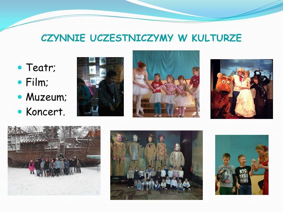 CZYNNIE UCZESTNICZYMY W KULTURZE Teatr; Film; Muzeum; Koncert.