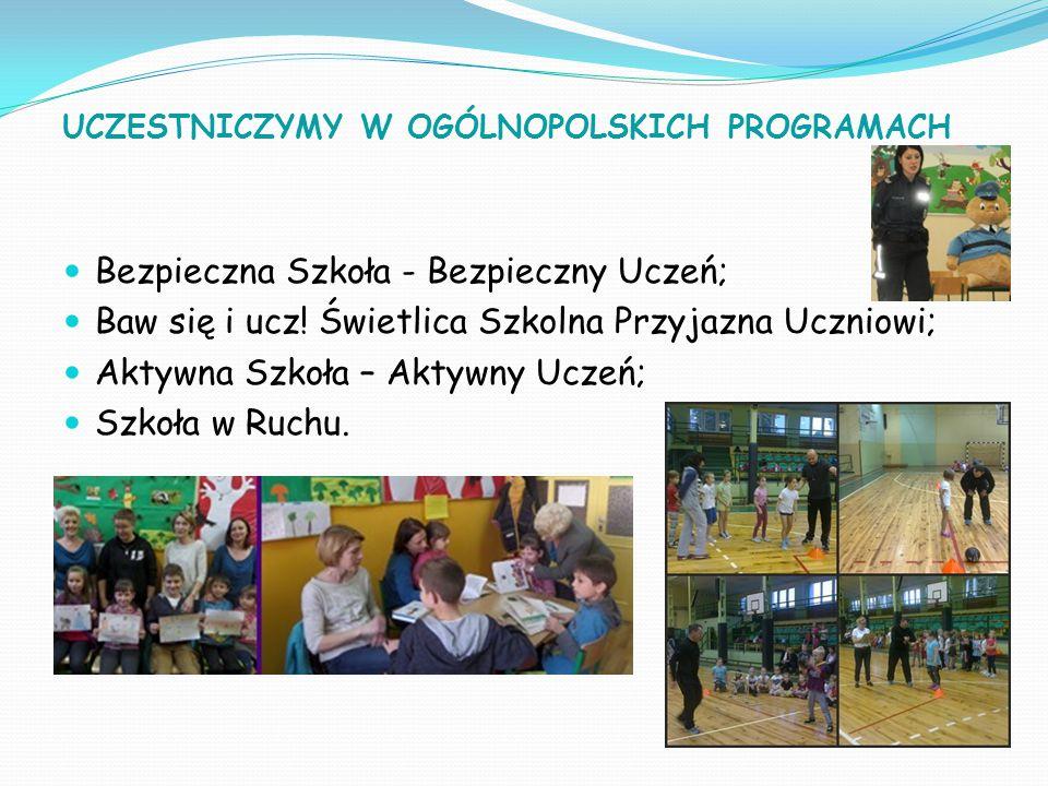 UCZESTNICZYMY W OGÓLNOPOLSKICH PROGRAMACH Bezpieczna Szkoła - Bezpieczny Uczeń; Baw się i ucz! Świetlica Szkolna Przyjazna Uczniowi; Aktywna Szkoła –