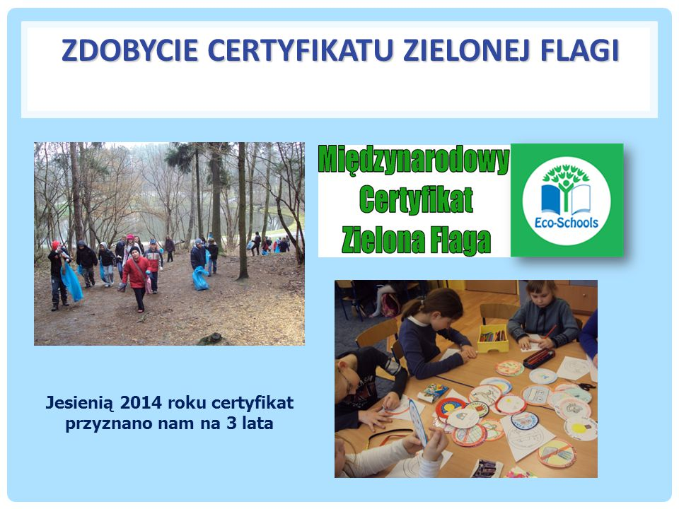 ZDOBYCIE CERTYFIKATU ZIELONEJ FLAGI Jesienią 2014 roku certyfikat przyznano nam na 3 lata
