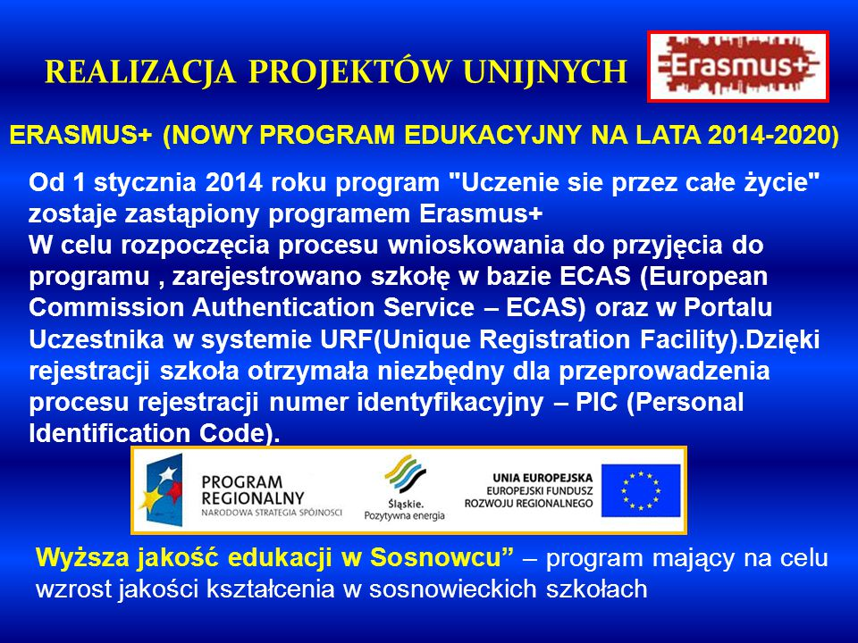 ERASMUS+ (NOWY PROGRAM EDUKACYJNY NA LATA 2014-2020 ) REALIZACJA PROJEKTÓW UNIJNYCH Od 1 stycznia 2014 roku program Uczenie sie przez całe życie zostaje zastąpiony programem Erasmus+ W celu rozpoczęcia procesu wnioskowania do przyjęcia do programu, zarejestrowano szkołę w bazie ECAS (European Commission Authentication Service – ECAS) oraz w Portalu Uczestnika w systemie URF(Unique Registration Facility).Dzięki rejestracji szkoła otrzymała niezbędny dla przeprowadzenia procesu rejestracji numer identyfikacyjny – PIC (Personal Identification Code).
