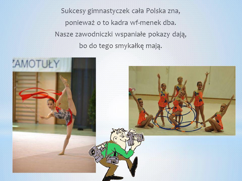 Sukcesy gimnastyczek cała Polska zna, ponieważ o to kadra wf-menek dba. Nasze zawodniczki wspaniałe pokazy dają, bo do tego smykałkę mają.