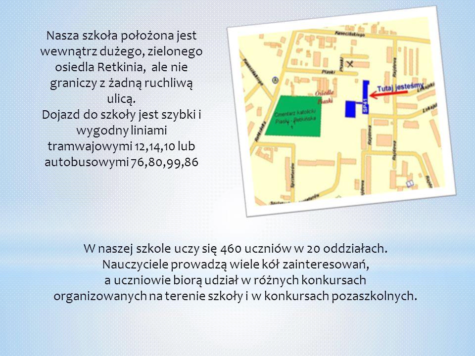 Nasza szkoła położona jest wewnątrz dużego, zielonego osiedla Retkinia, ale nie graniczy z żadną ruchliwą ulicą. Dojazd do szkoły jest szybki i wygodn