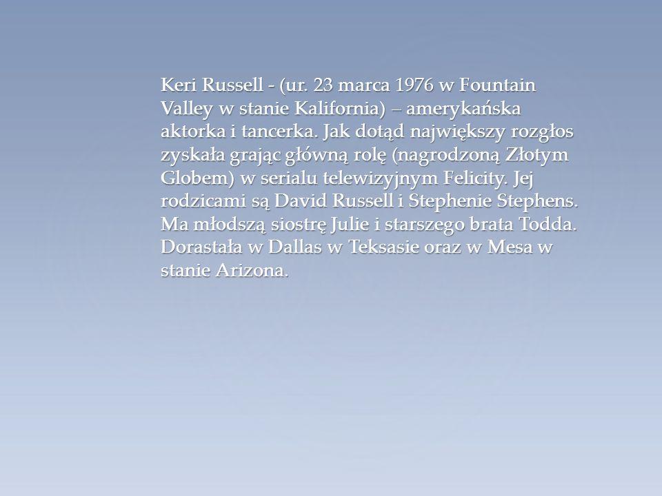 Keri Russell - (ur. 23 marca 1976 w Fountain Valley w stanie Kalifornia) – amerykańska aktorka i tancerka. Jak dotąd największy rozgłos zyskała grając