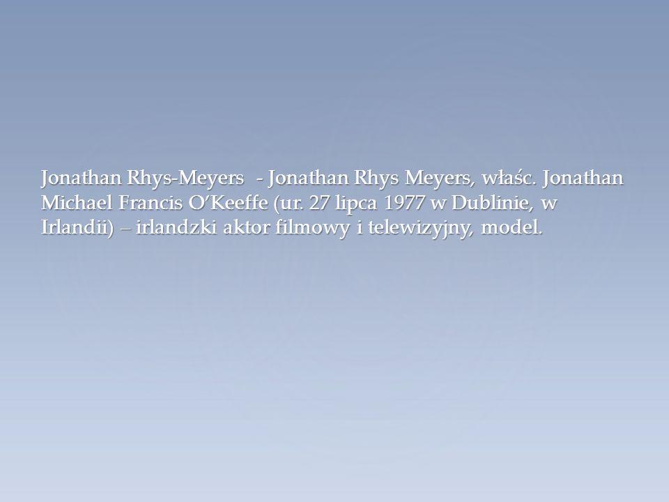 Jonathan Rhys-Meyers - Jonathan Rhys Meyers, właśc. Jonathan Michael Francis O'Keeffe (ur. 27 lipca 1977 w Dublinie, w Irlandii) – irlandzki aktor fil