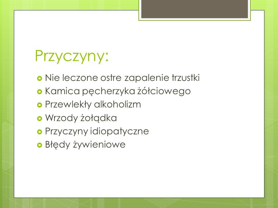 Przyczyny:  Nie leczone ostre zapalenie trzustki  Kamica pęcherzyka żółciowego  Przewlekły alkoholizm  Wrzody żołądka  Przyczyny idiopatyczne  B