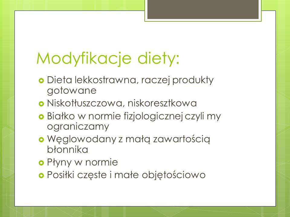Modyfikacje diety:  Dieta lekkostrawna, raczej produkty gotowane  Niskotłuszczowa, niskoresztkowa  Białko w normie fizjologicznej czyli my ogranicz