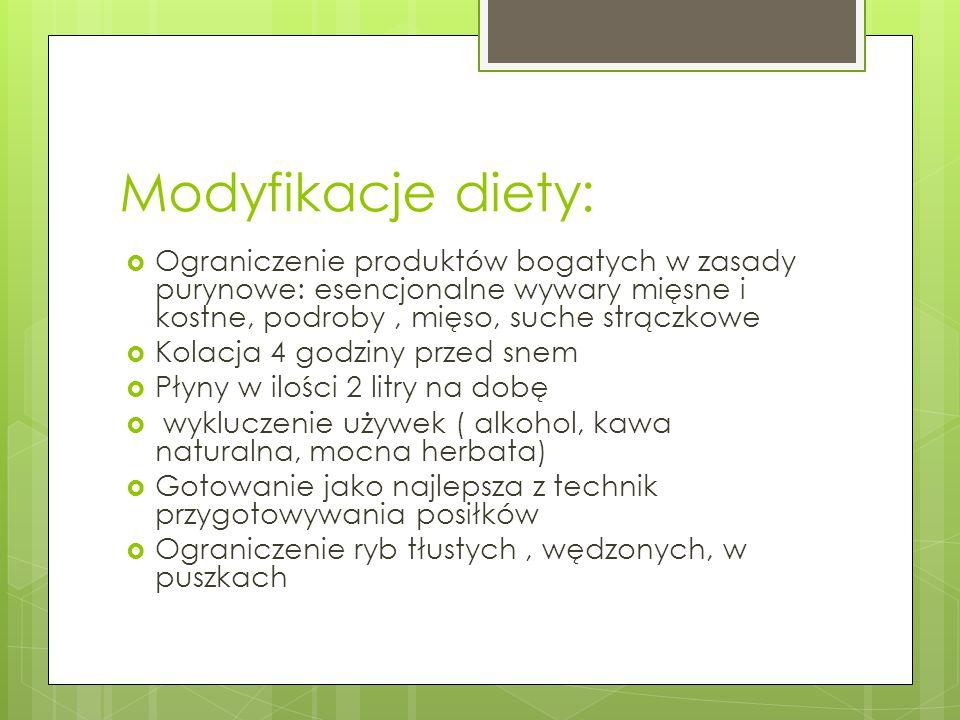 Modyfikacje diety:  Ograniczenie produktów bogatych w zasady purynowe: esencjonalne wywary mięsne i kostne, podroby, mięso, suche strączkowe  Kolacj