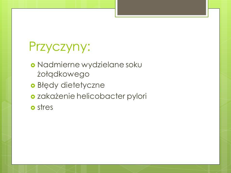 Przyczyny:  Nadmierne wydzielane soku żołądkowego  Błędy dietetyczne  zakażenie helicobacter pylori  stres