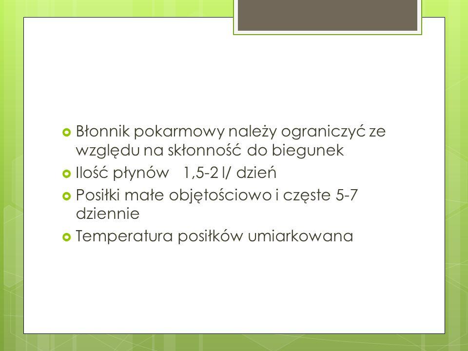  Błonnik pokarmowy należy ograniczyć ze względu na skłonność do biegunek  Ilość płynów 1,5-2 l/ dzień  Posiłki małe objętościowo i częste 5-7 dzien