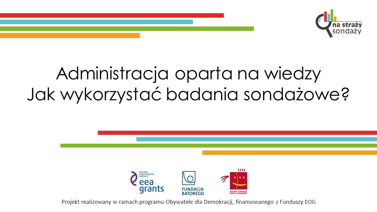 Projekt realizowany w ramach programu Obywatele dla Demokracji, finansowanego z Funduszy EOG Administracja oparta na wiedzy Jak wykorzystać badania sondażowe