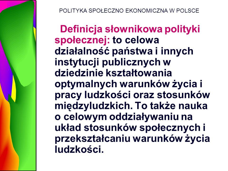 POLITYKA SPOŁECZNO EKONOMICZNA W POLSCE Definicja słownikowa polityki społecznej: to celowa działalność państwa i innych instytucji publicznych w dzie
