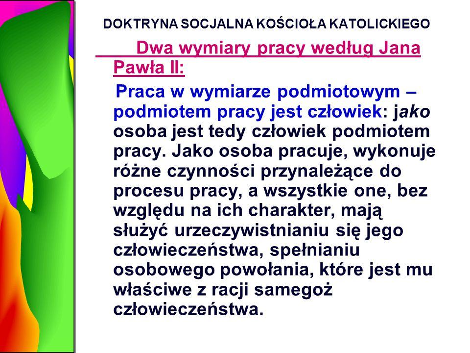 DOKTRYNA SOCJALNA KOŚCIOŁA KATOLICKIEGO Dwa wymiary pracy według Jana Pawła II: Praca w wymiarze podmiotowym – podmiotem pracy jest człowiek: jako oso