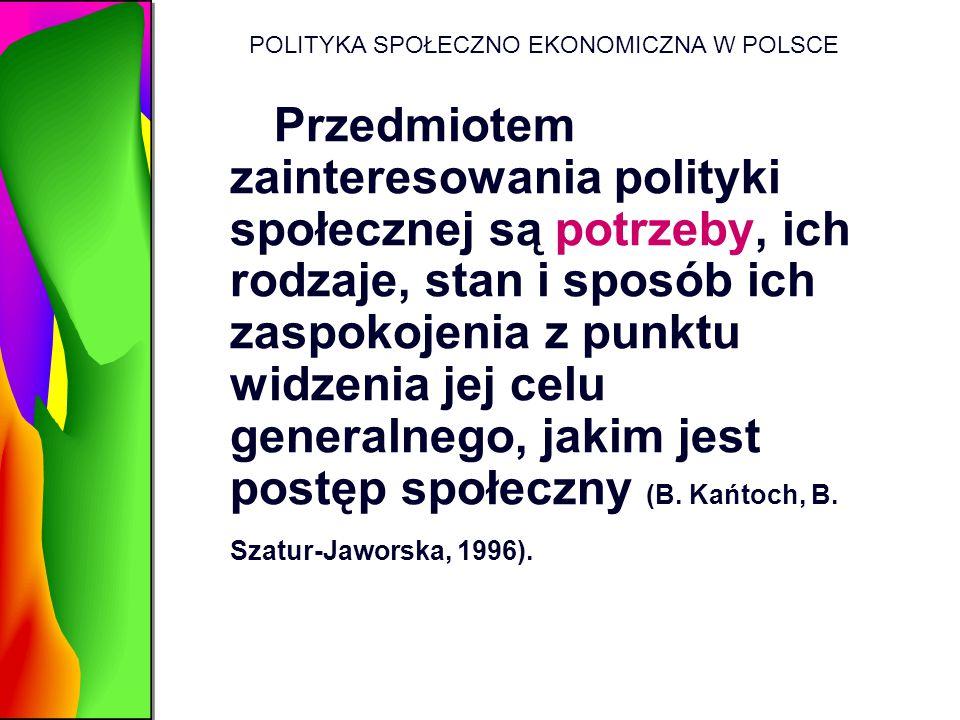 POLITYKA SPOŁECZNO EKONOMICZNA W POLSCE Przedmiotem zainteresowania polityki społecznej są potrzeby, ich rodzaje, stan i sposób ich zaspokojenia z pun