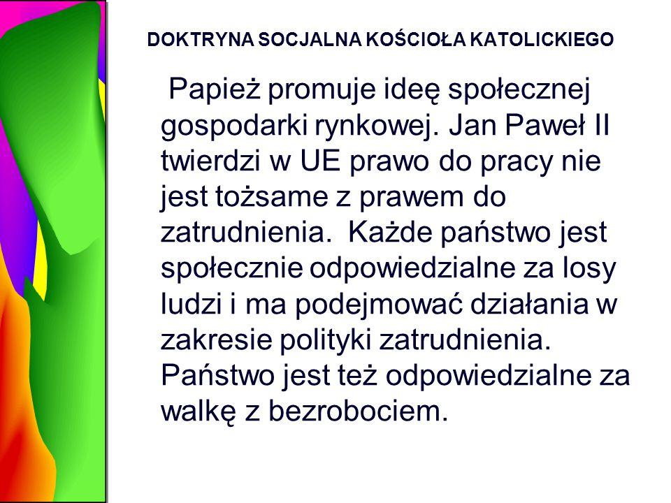 DOKTRYNA SOCJALNA KOŚCIOŁA KATOLICKIEGO Papież promuje ideę społecznej gospodarki rynkowej. Jan Paweł II twierdzi w UE prawo do pracy nie jest tożsame