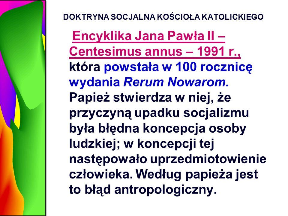 DOKTRYNA SOCJALNA KOŚCIOŁA KATOLICKIEGO Encyklika Jana Pawła II – Centesimus annus – 1991 r., która powstała w 100 rocznicę wydania Rerum Nowarom. Pap