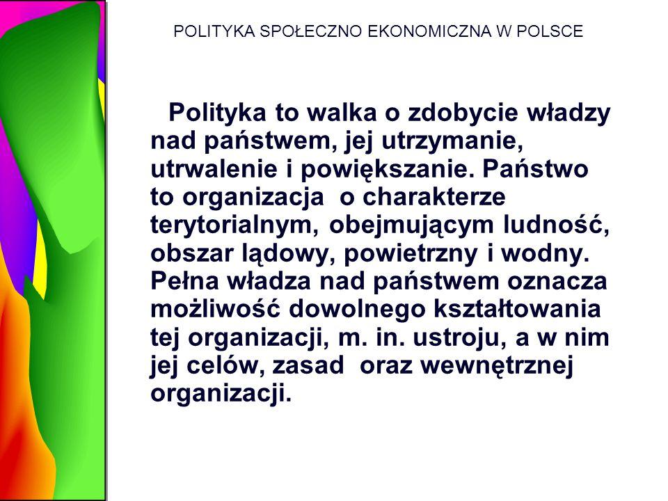 POLITYKA SPOŁECZNO EKONOMICZNA W POLSCE Polityka to walka o zdobycie władzy nad państwem, jej utrzymanie, utrwalenie i powiększanie. Państwo to organi
