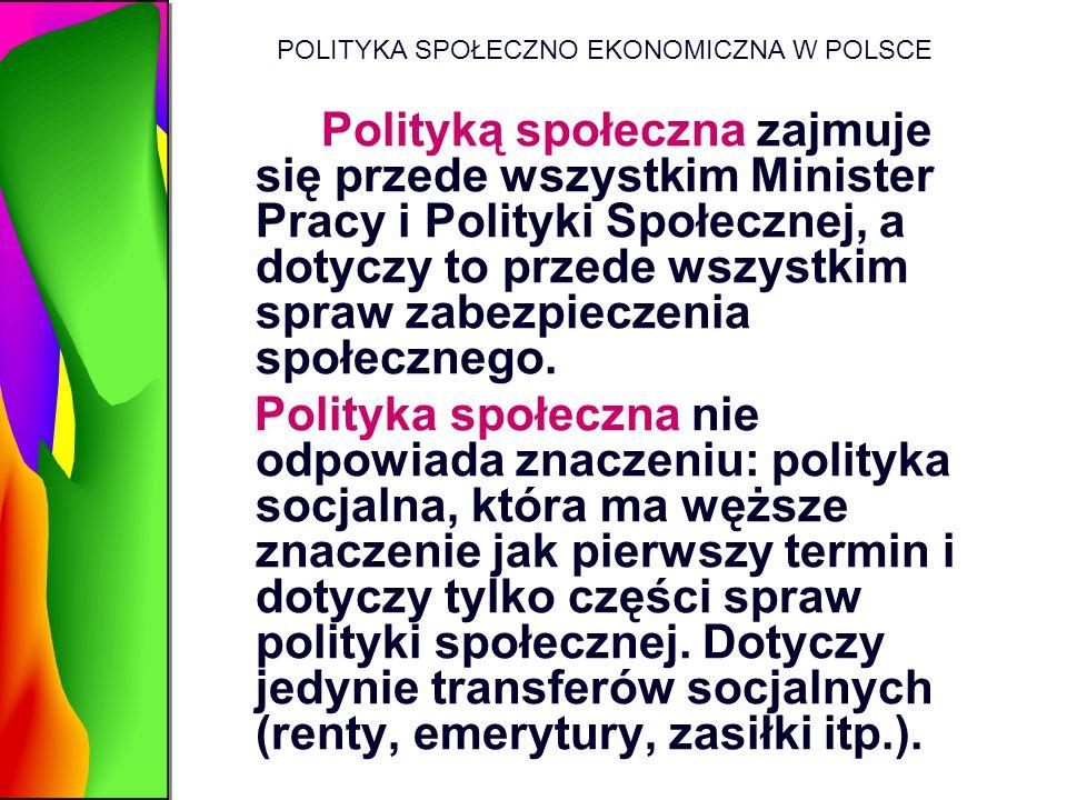 POLITYKA SPOŁECZNO EKONOMICZNA W POLSCE Polityką społeczna zajmuje się przede wszystkim Minister Pracy i Polityki Społecznej, a dotyczy to przede wszy