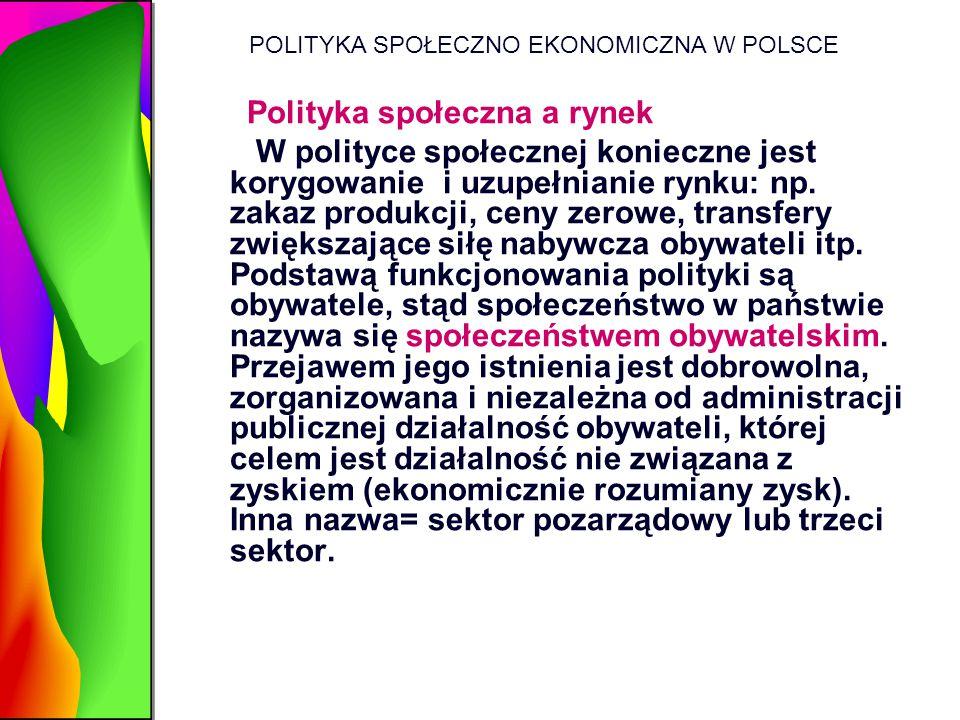 POLITYKA SPOŁECZNO EKONOMICZNA W POLSCE Polityka społeczna a rynek W polityce społecznej konieczne jest korygowanie i uzupełnianie rynku: np. zakaz pr