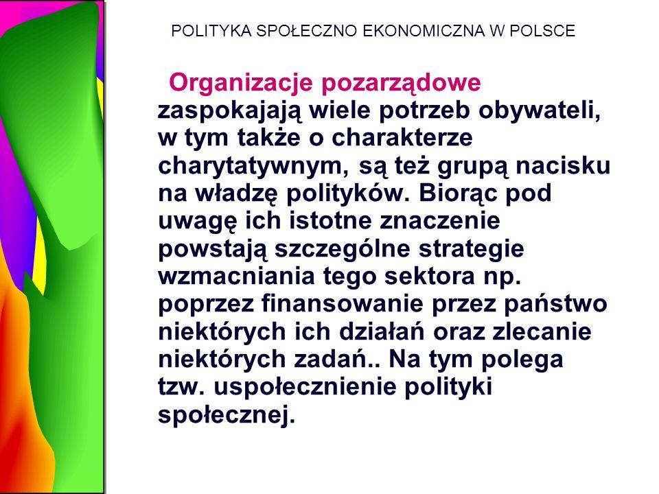 POLITYKA SPOŁECZNO EKONOMICZNA W POLSCE Organizacje pozarządowe zaspokajają wiele potrzeb obywateli, w tym także o charakterze charytatywnym, są też g