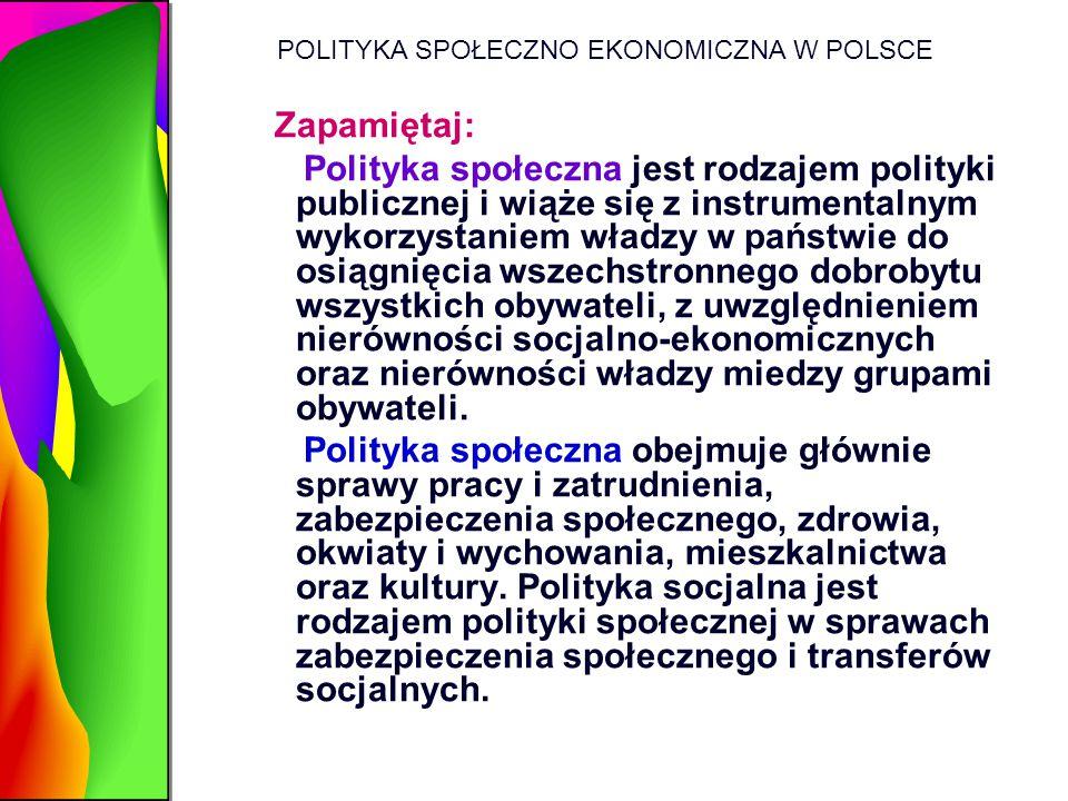 POLITYKA SPOŁECZNO EKONOMICZNA W POLSCE Zapamiętaj: Polityka społeczna jest rodzajem polityki publicznej i wiąże się z instrumentalnym wykorzystaniem