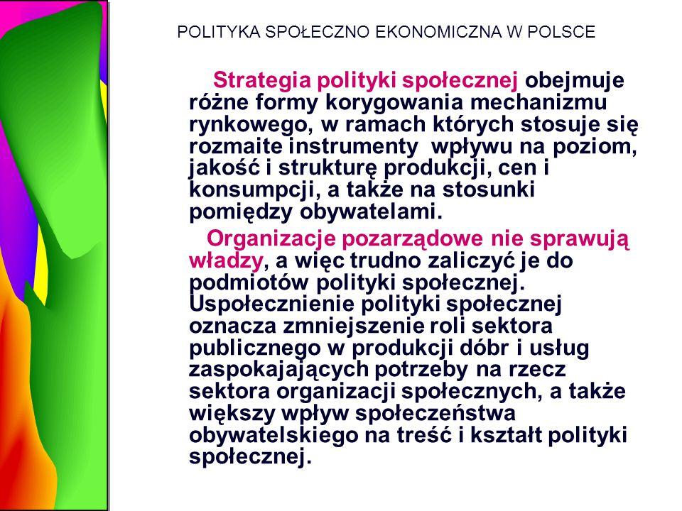 POLITYKA SPOŁECZNO EKONOMICZNA W POLSCE Strategia polityki społecznej obejmuje różne formy korygowania mechanizmu rynkowego, w ramach których stosuje