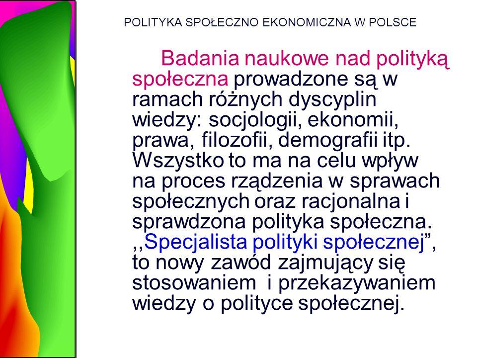 POLITYKA SPOŁECZNO EKONOMICZNA W POLSCE Badania naukowe nad polityką społeczna prowadzone są w ramach różnych dyscyplin wiedzy: socjologii, ekonomii,