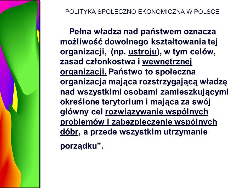 POLITYKA SPOŁECZNO EKONOMICZNA W POLSCE Pełna władza nad państwem oznacza możliwość dowolnego kształtowania tej organizacji, (np. ustroju), w tym celó