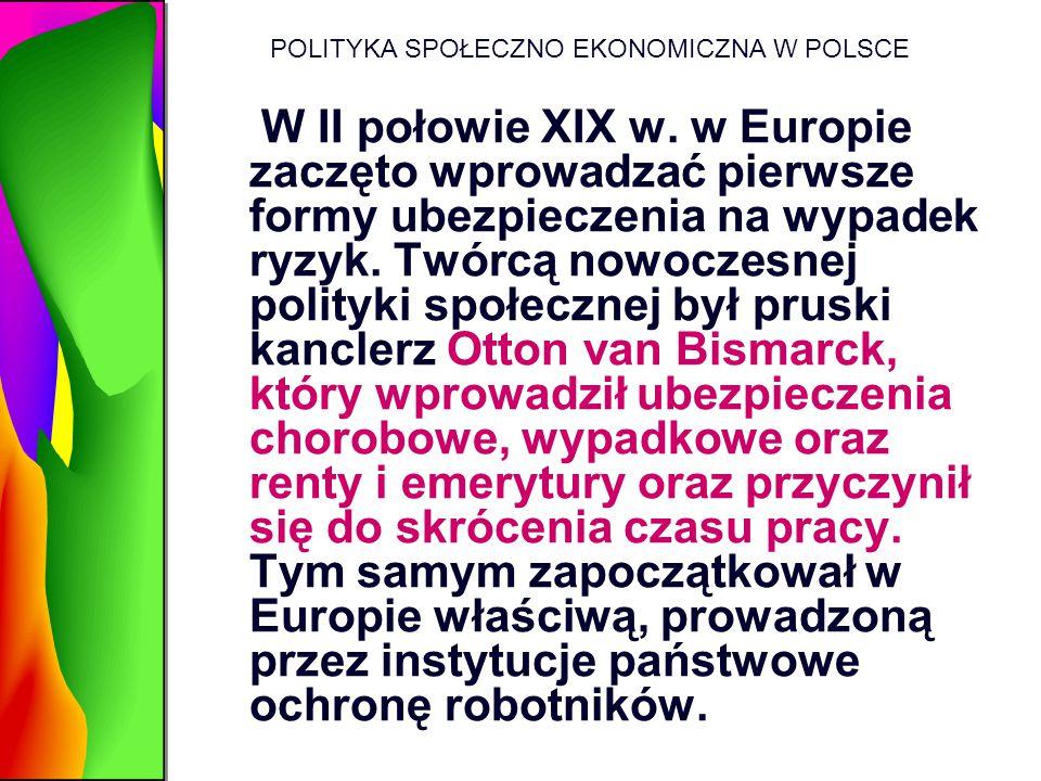 POLITYKA SPOŁECZNO EKONOMICZNA W POLSCE W II połowie XIX w. w Europie zaczęto wprowadzać pierwsze formy ubezpieczenia na wypadek ryzyk. Twórcą nowocze