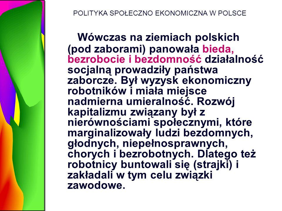 POLITYKA SPOŁECZNO EKONOMICZNA W POLSCE Wówczas na ziemiach polskich (pod zaborami) panowała bieda, bezrobocie i bezdomność działalność socjalną prowa