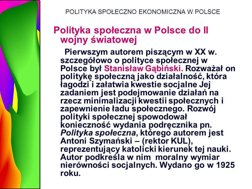 POLITYKA SPOŁECZNO EKONOMICZNA W POLSCE Polityka społeczna w Polsce do II wojny światowej Pierwszym autorem piszącym w XX w. szczegółowo o polityce sp