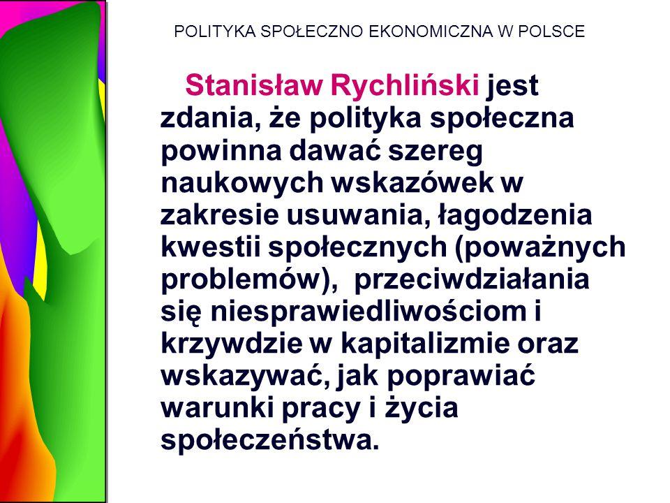 POLITYKA SPOŁECZNO EKONOMICZNA W POLSCE Stanisław Rychliński jest zdania, że polityka społeczna powinna dawać szereg naukowych wskazówek w zakresie us