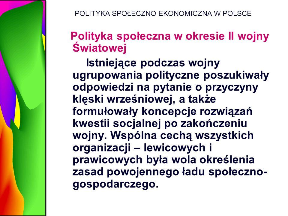 POLITYKA SPOŁECZNO EKONOMICZNA W POLSCE Polityka społeczna w okresie II wojny Światowej Istniejące podczas wojny ugrupowania polityczne poszukiwały od