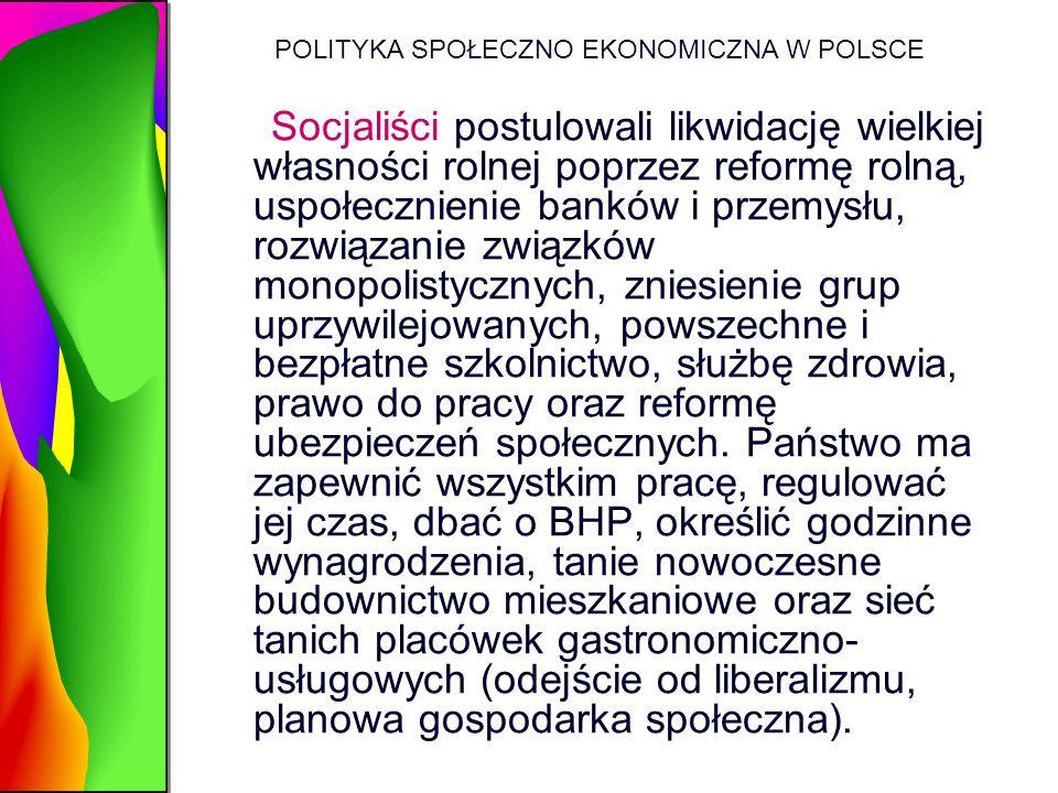 POLITYKA SPOŁECZNO EKONOMICZNA W POLSCE Socjaliści postulowali likwidację wielkiej własności rolnej poprzez reformę rolną, uspołecznienie banków i prz