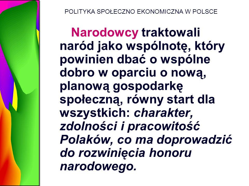 POLITYKA SPOŁECZNO EKONOMICZNA W POLSCE Narodowcy traktowali naród jako wspólnotę, który powinien dbać o wspólne dobro w oparciu o nową, planową gospo