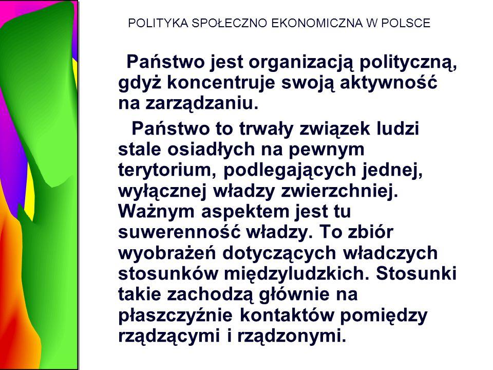 POLITYKA SPOŁECZNO EKONOMICZNA W POLSCE Państwo jest organizacją polityczną, gdyż koncentruje swoją aktywność na zarządzaniu. Państwo to trwały związe
