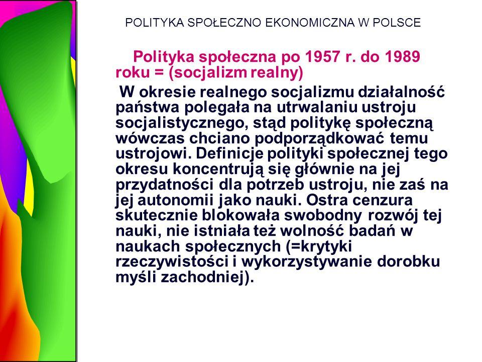 POLITYKA SPOŁECZNO EKONOMICZNA W POLSCE Polityka społeczna po 1957 r. do 1989 roku = (socjalizm realny) W okresie realnego socjalizmu działalność pańs