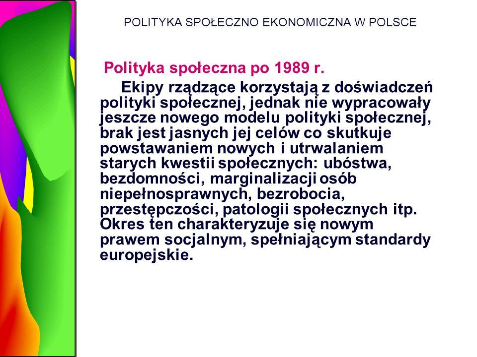 POLITYKA SPOŁECZNO EKONOMICZNA W POLSCE Polityka społeczna po 1989 r. Ekipy rządzące korzystają z doświadczeń polityki społecznej, jednak nie wypracow