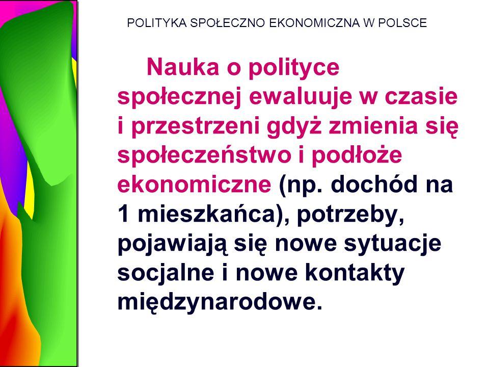 POLITYKA SPOŁECZNO EKONOMICZNA W POLSCE Nauka o polityce społecznej ewaluuje w czasie i przestrzeni gdyż zmienia się społeczeństwo i podłoże ekonomicz
