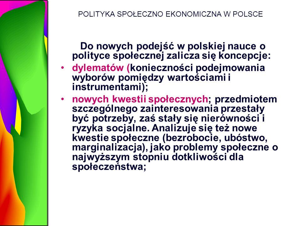 POLITYKA SPOŁECZNO EKONOMICZNA W POLSCE Do nowych podejść w polskiej nauce o polityce społecznej zalicza się koncepcje: dylematów (konieczności podejm