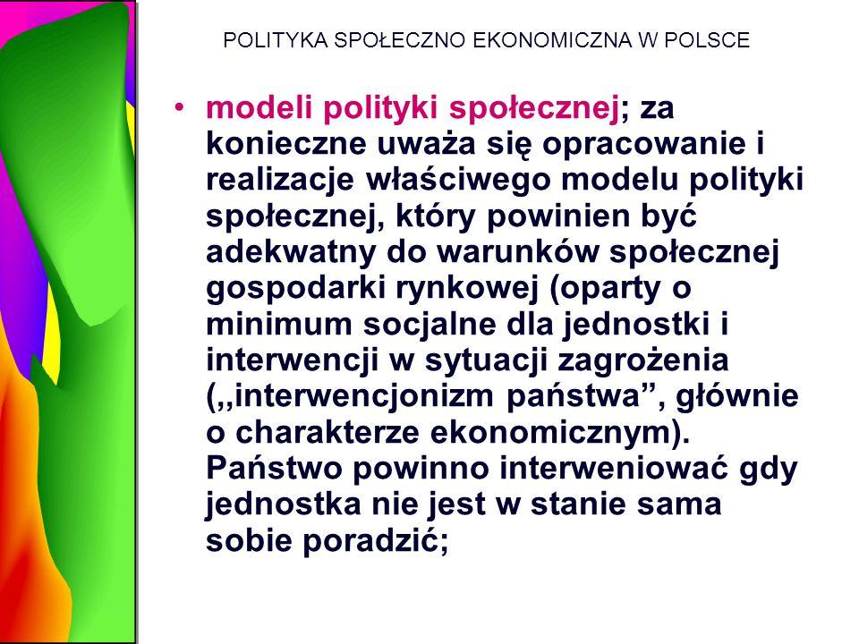 POLITYKA SPOŁECZNO EKONOMICZNA W POLSCE modeli polityki społecznej; za konieczne uważa się opracowanie i realizacje właściwego modelu polityki społecz