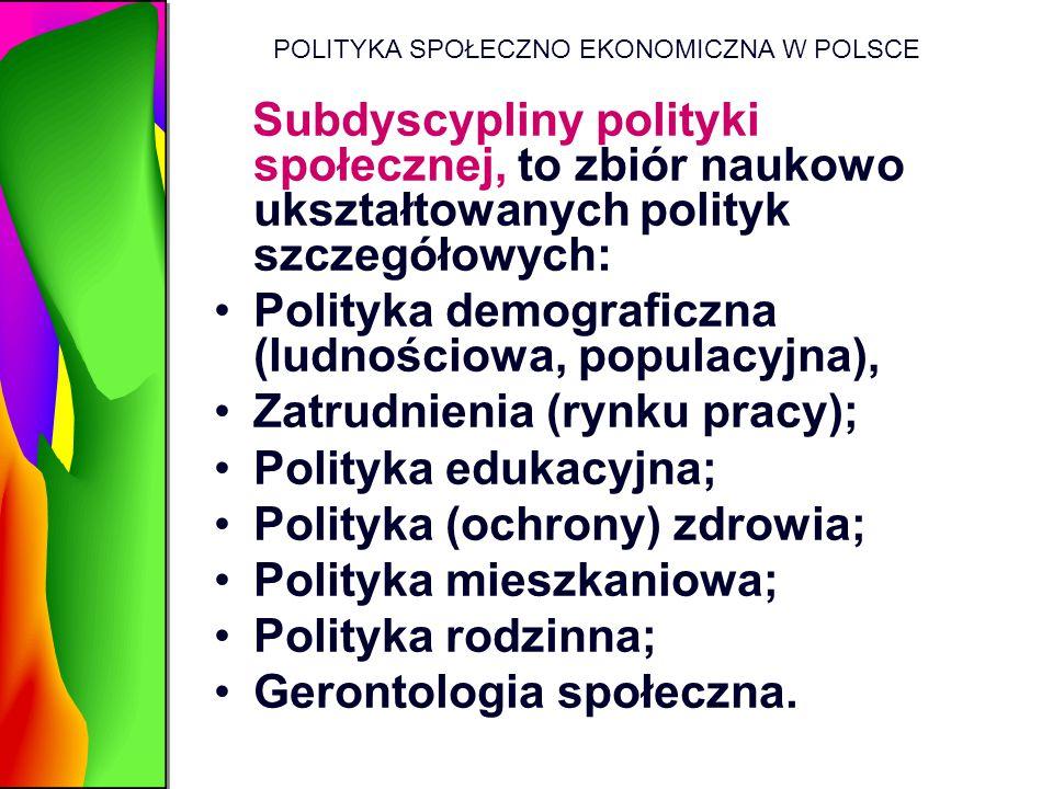 POLITYKA SPOŁECZNO EKONOMICZNA W POLSCE Subdyscypliny polityki społecznej, to zbiór naukowo ukształtowanych polityk szczegółowych: Polityka demografic